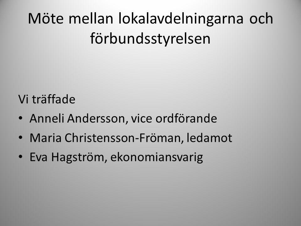 Möte mellan lokalavdelningarna och förbundsstyrelsen Vi träffade • Anneli Andersson, vice ordförande • Maria Christensson-Fröman, ledamot • Eva Hagstr