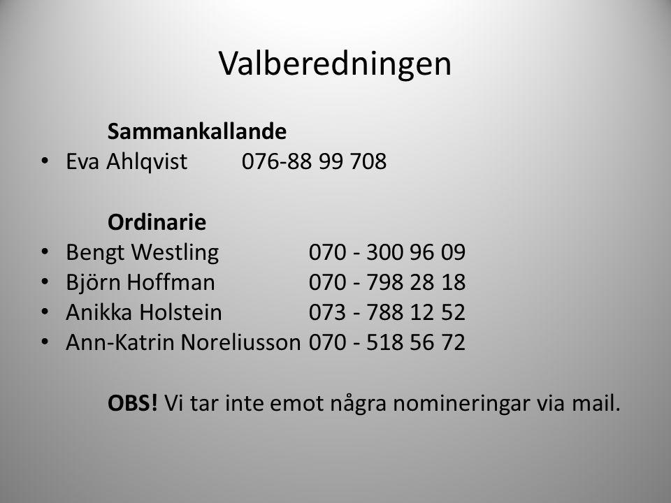 Valberedningen Sammankallande • Eva Ahlqvist 076-88 99 708 Ordinarie • Bengt Westling 070 - 300 96 09 • Björn Hoffman 070 - 798 28 18 • Anikka Holstei