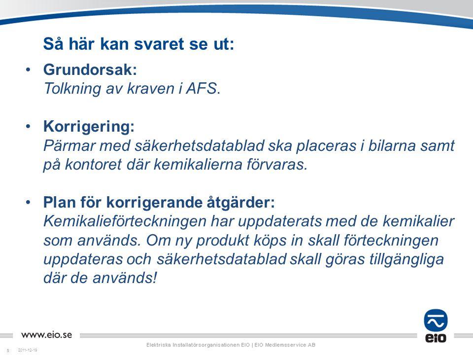 55 Så här kan svaret se ut: 2011-12-19 •Grundorsak: Tolkning av kraven i AFS. •Korrigering: Pärmar med säkerhetsdatablad ska placeras i bilarna samt p