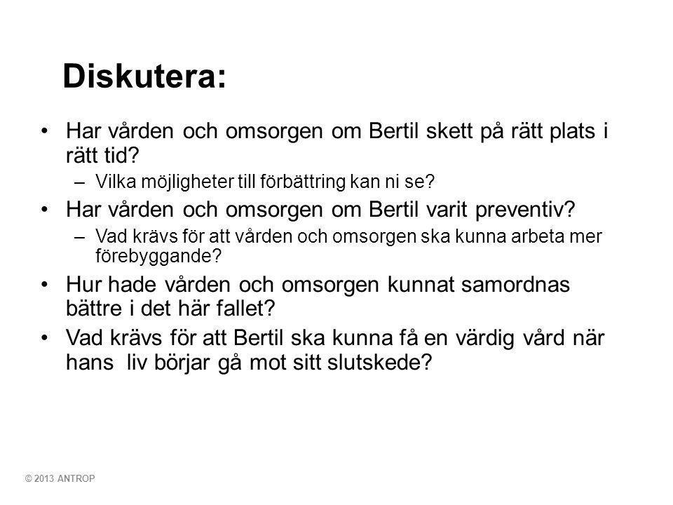 © 2013 ANTROP Diskutera: •Har vården och omsorgen om Bertil skett på rätt plats i rätt tid? –Vilka möjligheter till förbättring kan ni se? •Har vården