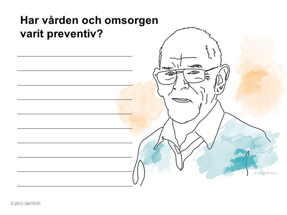 © 2013 ANTROP Har vården och omsorgen varit preventiv