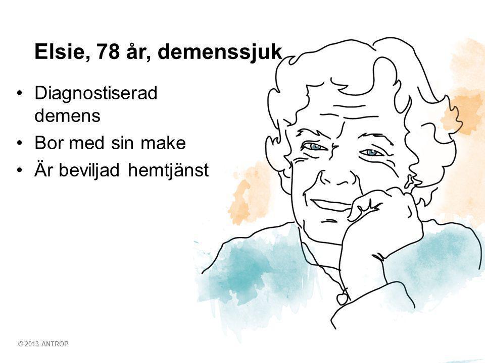 © 2013 ANTROP •Diagnostiserad demens •Bor med sin make •Är beviljad hemtjänst Elsie, 78 år, demenssjuk