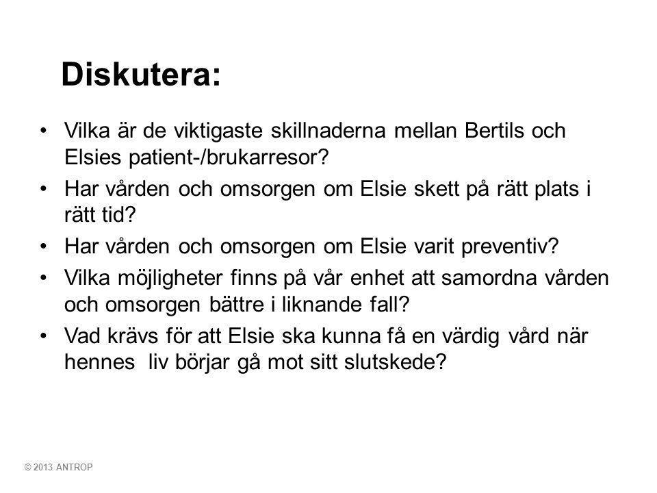 © 2013 ANTROP Diskutera: •Vilka är de viktigaste skillnaderna mellan Bertils och Elsies patient-/brukarresor? •Har vården och omsorgen om Elsie skett