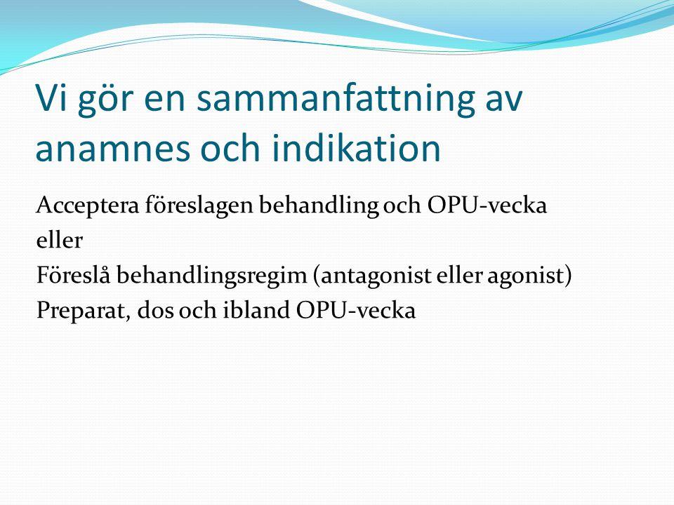 Vi gör en sammanfattning av anamnes och indikation Acceptera föreslagen behandling och OPU-vecka eller Föreslå behandlingsregim (antagonist eller agon