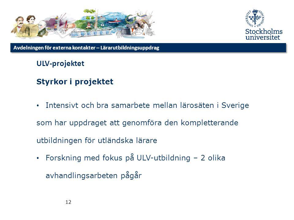 Avdelningen för externa kontakter – Lärarutbildningsuppdrag 12 ULV-projektet Styrkor i projektet • Intensivt och bra samarbete mellan lärosäten i Sver