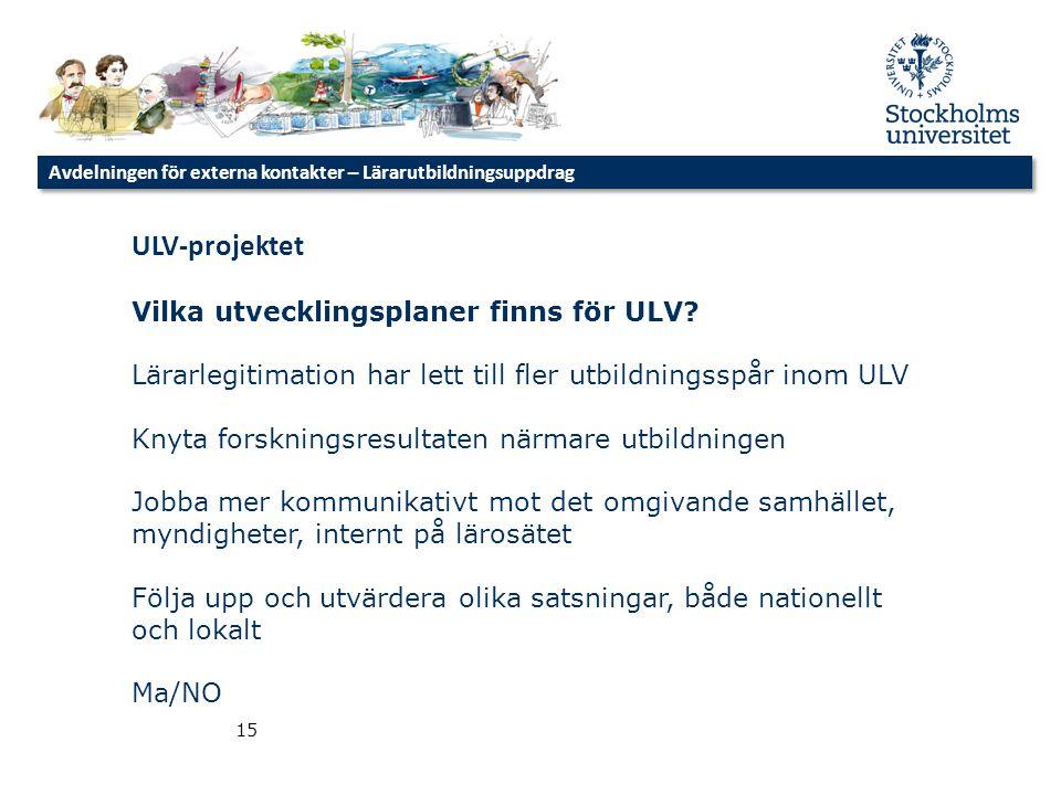 Avdelningen för externa kontakter – Lärarutbildningsuppdrag 15 ULV-projektet Vilka utvecklingsplaner finns för ULV? Lärarlegitimation har lett till fl