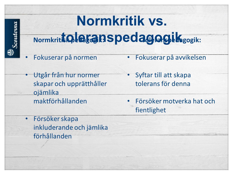Normkritik vs. toleranspedagogik Toleranspedagogik: • Fokuserar på avvikelsen • Syftar till att skapa tolerans för denna • Försöker motverka hat och f