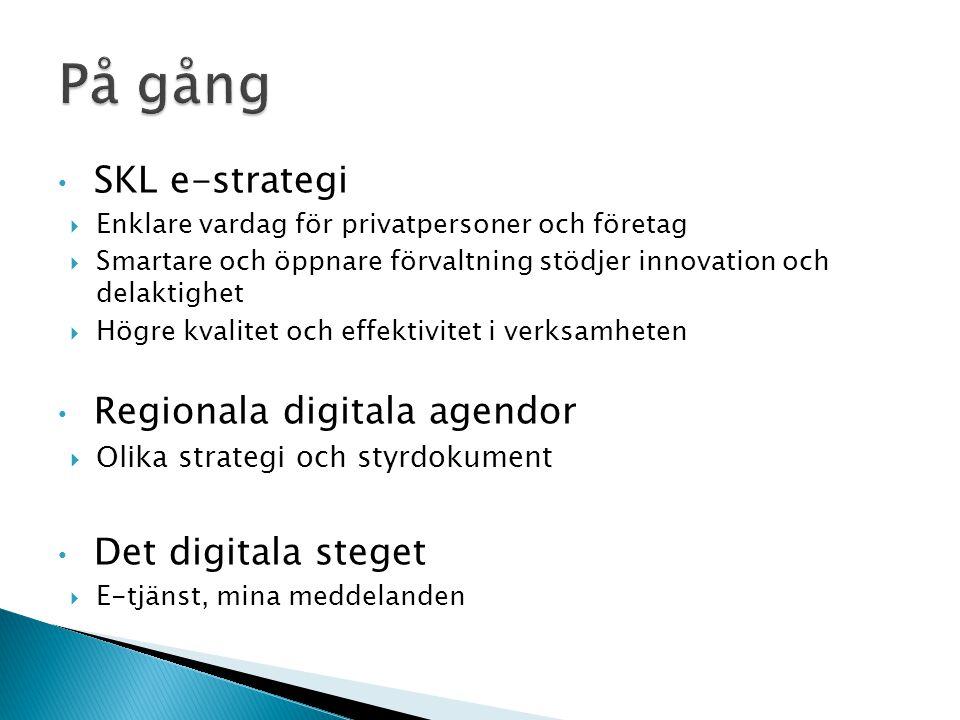 • SKL e-strategi  Enklare vardag för privatpersoner och företag  Smartare och öppnare förvaltning stödjer innovation och delaktighet  Högre kvalitet och effektivitet i verksamheten • Regionala digitala agendor  Olika strategi och styrdokument • Det digitala steget  E-tjänst, mina meddelanden