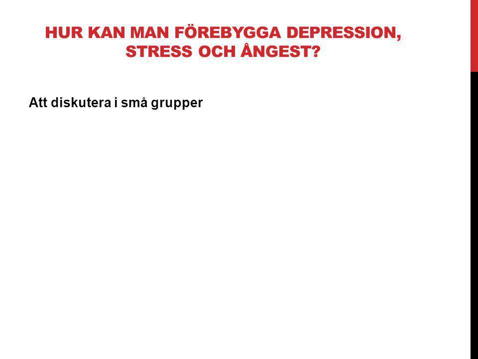 HUR KAN MAN FÖREBYGGA DEPRESSION, STRESS OCH ÅNGEST? Att diskutera i små grupper