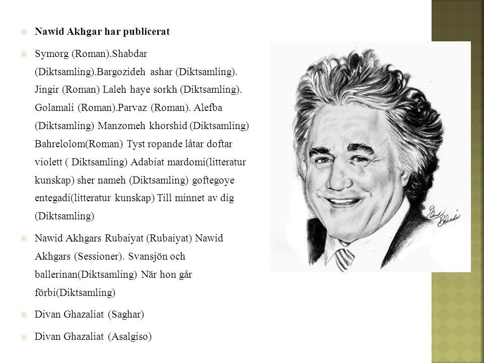  Nawid Akhgar har publicerat  Symorg (Roman).Shabdar (Diktsamling).Bargozideh ashar (Diktsamling). Jingir (Roman) Laleh haye sorkh (Diktsamling). Go
