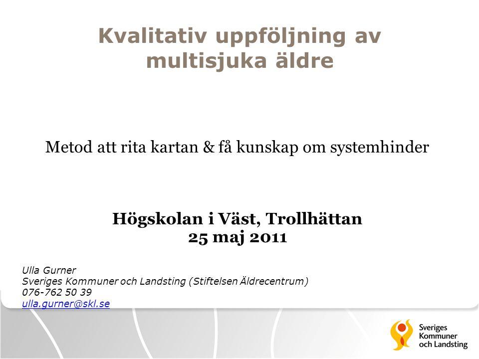 Kvalitativ uppföljning av multisjuka äldre Metod att rita kartan & få kunskap om systemhinder Högskolan i Väst, Trollhättan 25 maj 2011 Ulla Gurner Sv