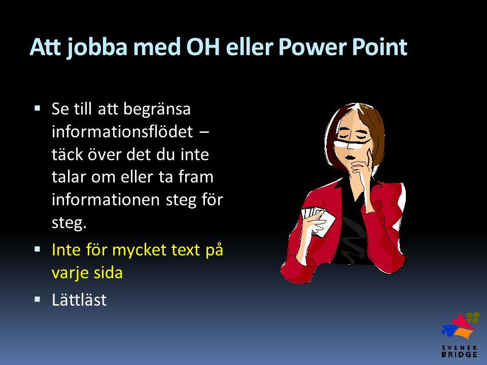 Att jobba med OH eller Power Point  Se till att begränsa informationsflödet – täck över det du inte talar om eller ta fram informationen steg för ste