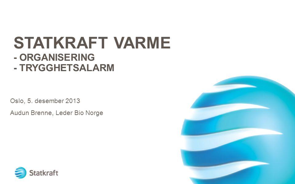 STATKRAFT VARME - ORGANISERING - TRYGGHETSALARM Oslo, 5. desember 2013 Audun Brenne, Leder Bio Norge