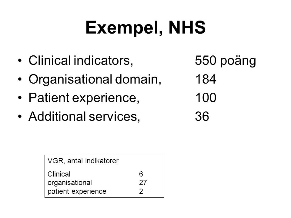 Exempel, NHS •Clinical indicators, 550 poäng •Organisational domain, 184 •Patient experience, 100 •Additional services, 36 VGR, antal indikatorer Clin
