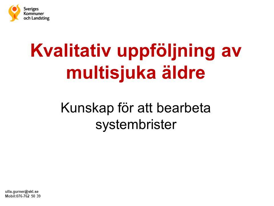 ulla.gurner@skl.se Mobil:076-762 50 39 Kvalitativ uppföljning av multisjuka äldre Kunskap för att bearbeta systembrister