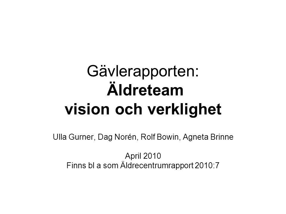 Gävlerapporten: Äldreteam vision och verklighet Ulla Gurner, Dag Norén, Rolf Bowin, Agneta Brinne April 2010 Finns bl a som Äldrecentrumrapport 2010:7