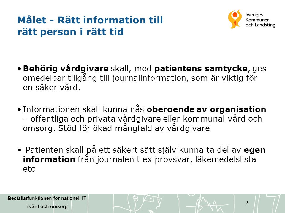 Beställarfunktionen för nationell IT i vård och omsorg 3 Målet - Rätt information till rätt person i rätt tid •Behörig vårdgivare skall, med patienten