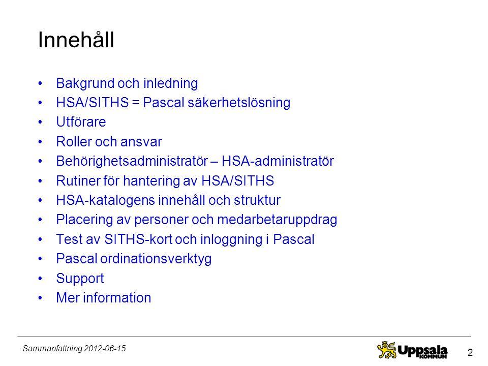 2 Sammanfattning 2012-06-15 Innehåll •Bakgrund och inledning •HSA/SITHS = Pascal säkerhetslösning •Utförare •Roller och ansvar •Behörighetsadministrat