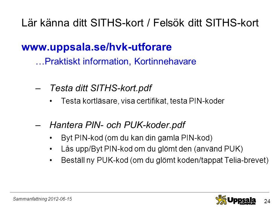 24 Sammanfattning 2012-06-15 Lär känna ditt SITHS-kort / Felsök ditt SITHS-kort www.uppsala.se/hvk-utforare …Praktiskt information, Kortinnehavare –Te