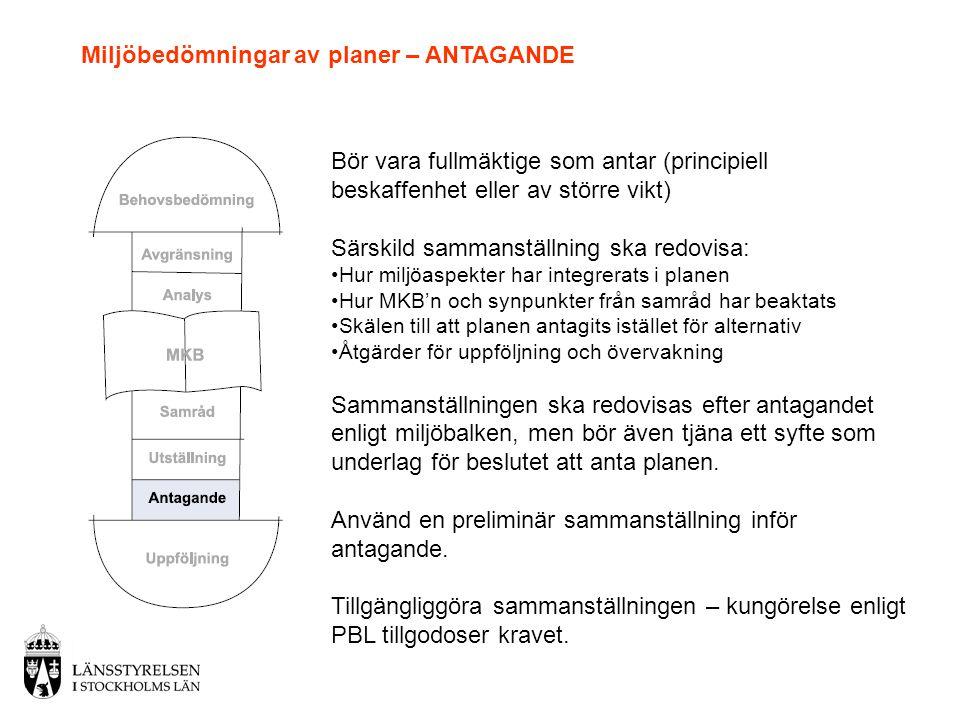 Miljöbedömningar av planer – ANTAGANDE Bör vara fullmäktige som antar (principiell beskaffenhet eller av större vikt) Särskild sammanställning ska redovisa: •Hur miljöaspekter har integrerats i planen •Hur MKB'n och synpunkter från samråd har beaktats •Skälen till att planen antagits istället för alternativ •Åtgärder för uppföljning och övervakning Sammanställningen ska redovisas efter antagandet enligt miljöbalken, men bör även tjäna ett syfte som underlag för beslutet att anta planen.