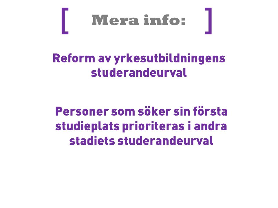 Mera info: [ ] Reform av yrkesutbildningens studerandeurval Personer som söker sin första studieplats prioriteras i andra stadiets studerandeurval