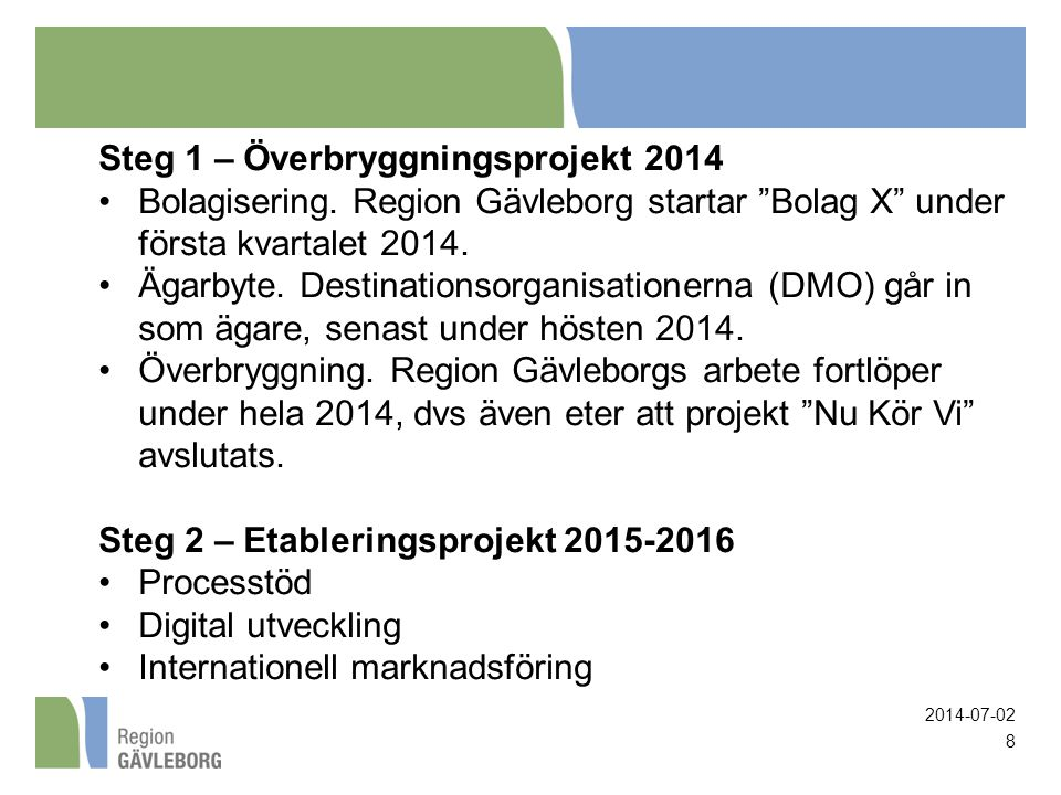 """2014-07-02 8 Steg 1 – Överbryggningsprojekt 2014 •Bolagisering. Region Gävleborg startar """"Bolag X"""" under första kvartalet 2014. •Ägarbyte. Destination"""