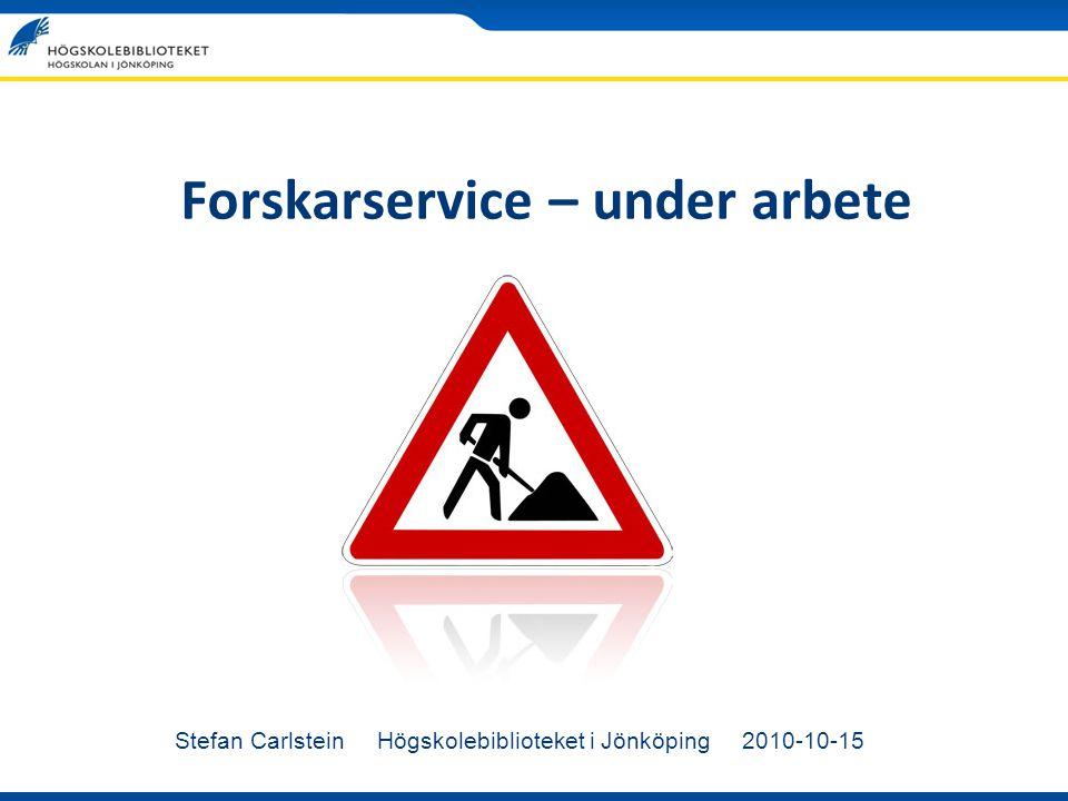 Forskarservice – under arbete Stefan Carlstein Högskolebiblioteket i Jönköping 2010-10-15
