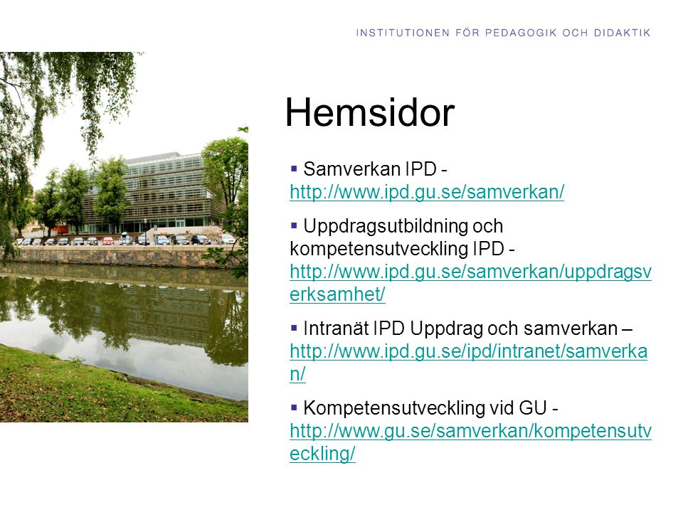 Hemsidor  Samverkan IPD - http://www.ipd.gu.se/samverkan/ http://www.ipd.gu.se/samverkan/  Uppdragsutbildning och kompetensutveckling IPD - http://www.ipd.gu.se/samverkan/uppdragsv erksamhet/ http://www.ipd.gu.se/samverkan/uppdragsv erksamhet/  Intranät IPD Uppdrag och samverkan – http://www.ipd.gu.se/ipd/intranet/samverka n/ http://www.ipd.gu.se/ipd/intranet/samverka n/  Kompetensutveckling vid GU - http://www.gu.se/samverkan/kompetensutv eckling/ http://www.gu.se/samverkan/kompetensutv eckling/