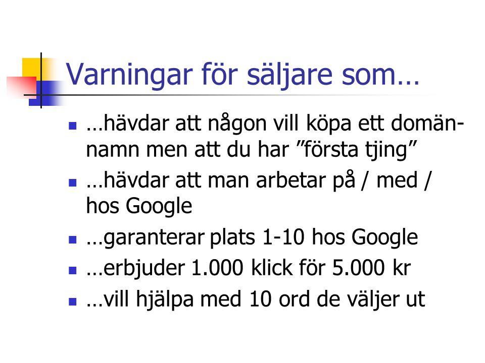 Varningar för säljare som…  …hävdar att någon vill köpa ett domän- namn men att du har första tjing  …hävdar att man arbetar på / med / hos Google  …garanterar plats 1-10 hos Google  …erbjuder 1.000 klick för 5.000 kr  …vill hjälpa med 10 ord de väljer ut