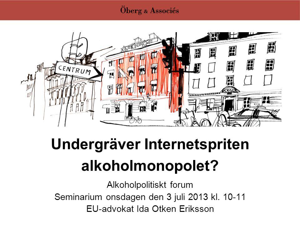 Undergräver Internetspriten alkoholmonopolet? Alkoholpolitiskt forum Seminarium onsdagen den 3 juli 2013 kl. 10-11 EU-advokat Ida Otken Eriksson