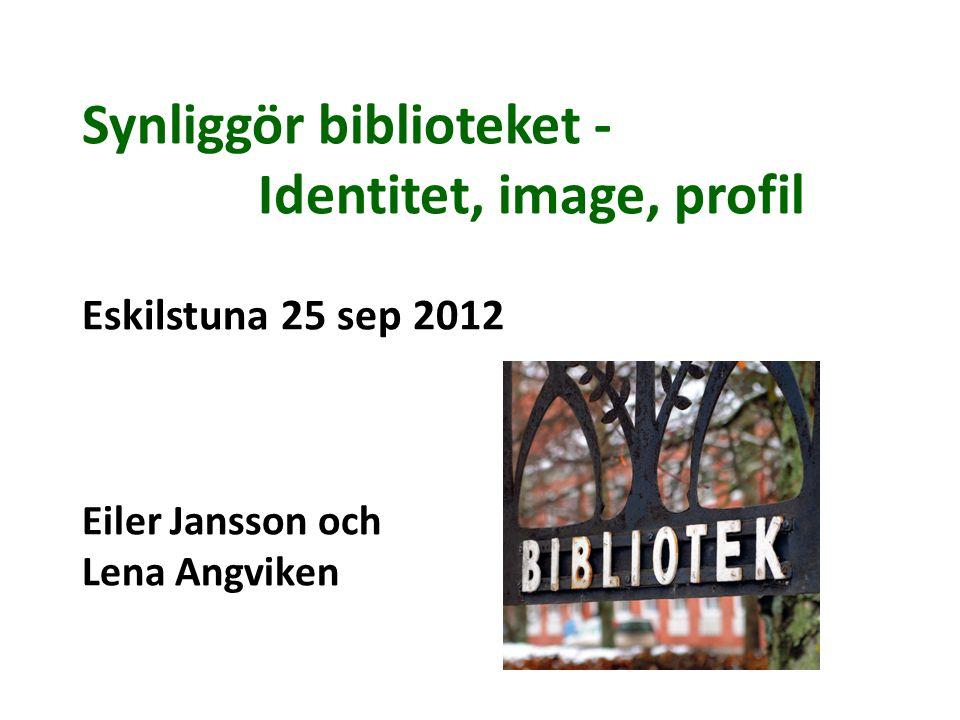 Synliggör biblioteket - Identitet, image, profil Eskilstuna 25 sep 2012 Eiler Jansson och Lena Angviken