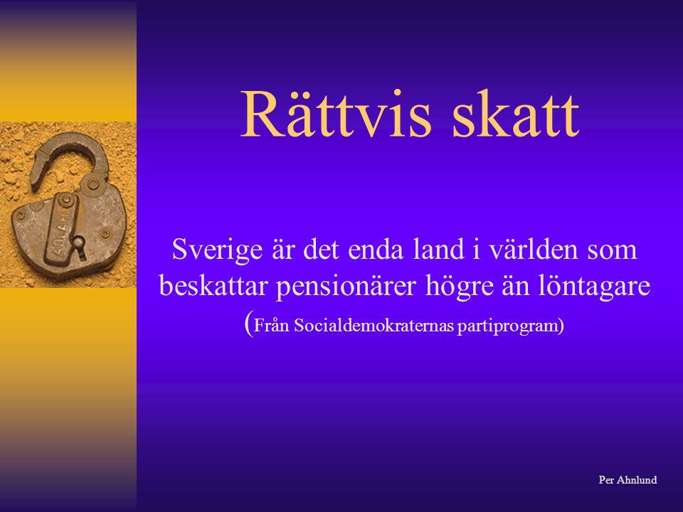 Rättvis skatt Sverige är det enda land i världen som beskattar pensionärer högre än löntagare ( Från Socialdemokraternas partiprogram) Per Ahnlund