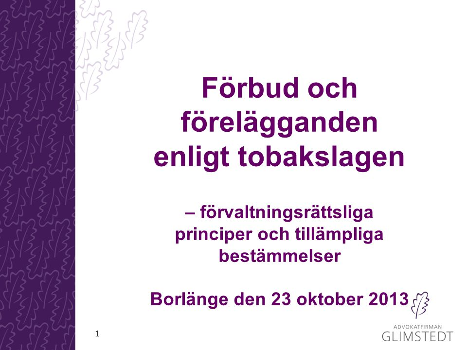 Förbud och förelägganden enligt tobakslagen – förvaltningsrättsliga principer och tillämpliga bestämmelser Borlänge den 23 oktober 2013 1