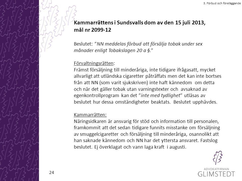 Kammarrättens i Sundsvalls dom av den 15 juli 2013, mål nr 2099-12 Beslutet: NN meddelas förbud att försälja tobak under sex månader enligt Tobakslagen 20 a §. Förvaltningsrätten: Främst försäljning till minderåriga, inte tidigare ifrågasatt, mycket allvarligt att utländska cigaretter påträffats men det kan inte bortses från att NN (som varit sjukskriven) inte haft kännedom om detta och när det gäller tobak utan varningstexter och avsaknad av egenkontrollprogram kan det inte med tydlighet utläsas av beslutet hur dessa omständigheter beaktats.