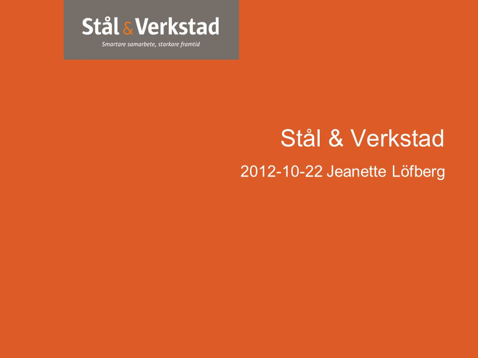 www.stalverkstad.se Stål & Verkstad 2012-10-22 Jeanette Löfberg