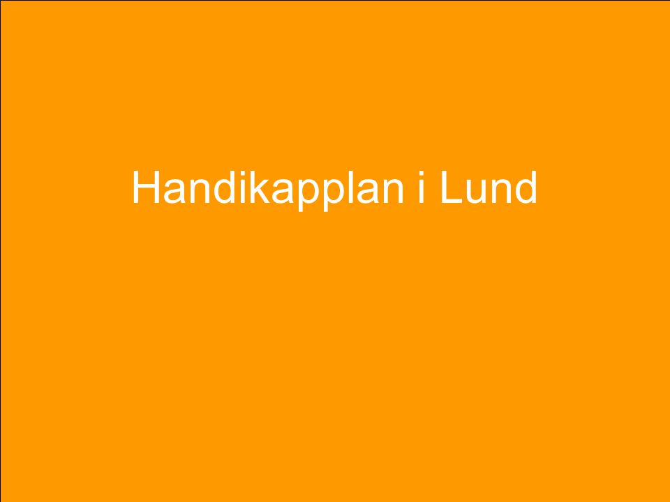 Handikapplan i Lund Handikapplanen för Lunds kommun syftar till att förbättra situationer för personer med funktionsnedsättning och skall bland annat