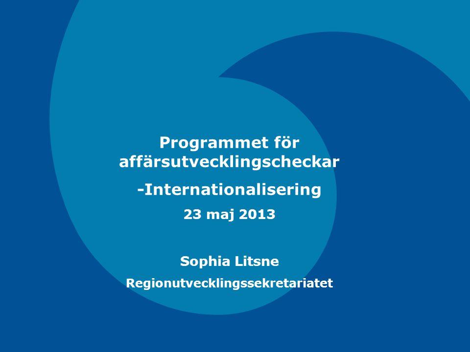 Programmet för affärsutvecklingscheckar -Internationalisering 23 maj 2013 Sophia Litsne Regionutvecklingssekretariatet