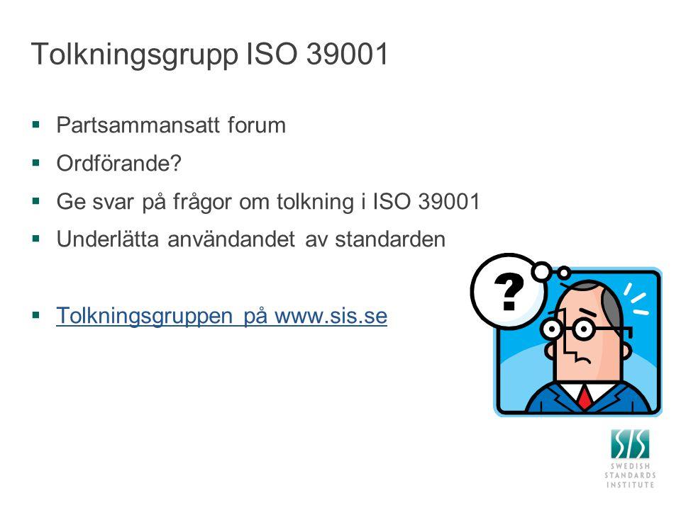 Tolkningsgrupp ISO 39001  Partsammansatt forum  Ordförande?  Ge svar på frågor om tolkning i ISO 39001  Underlätta användandet av standarden  Tol