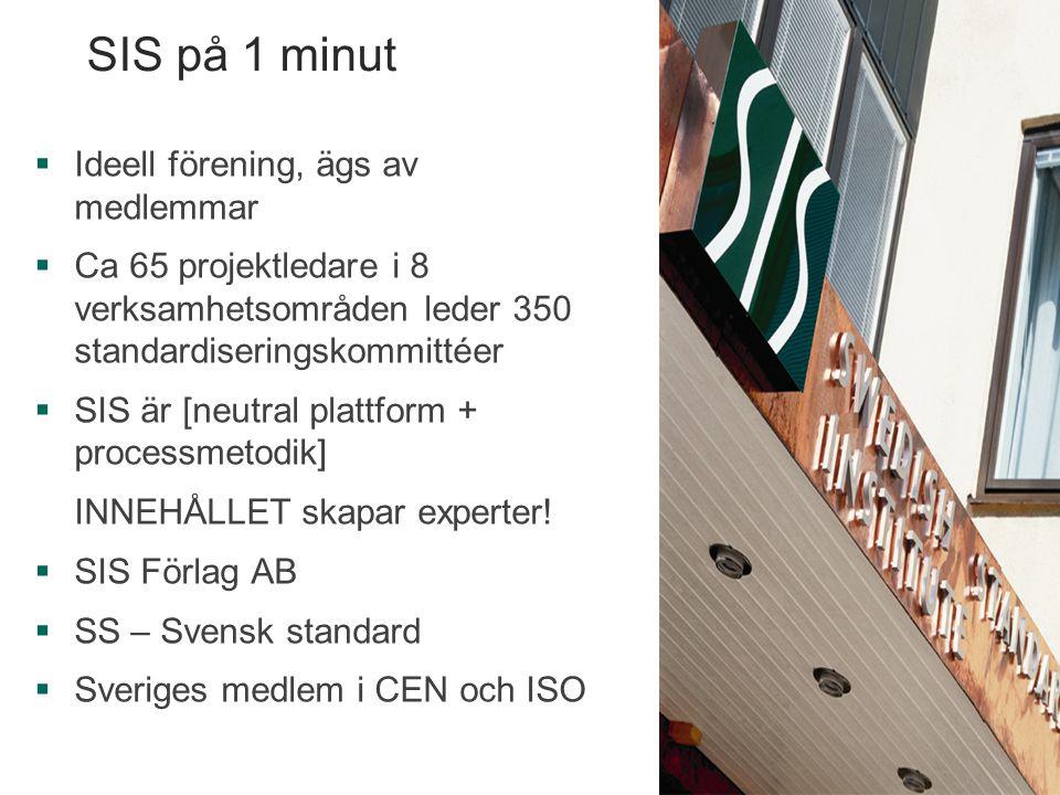 SIS på 1 minut  Ideell förening, ägs av medlemmar  Ca 65 projektledare i 8 verksamhetsområden leder 350 standardiseringskommittéer  SIS är [neutral