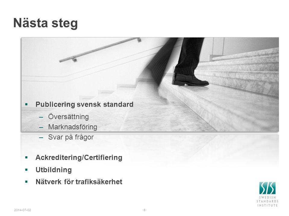 8 Nästa steg  Publicering svensk standard –Översättning –Marknadsföring –Svar på frågor  Ackreditering/Certifiering  Utbildning  Nätverk för trafi