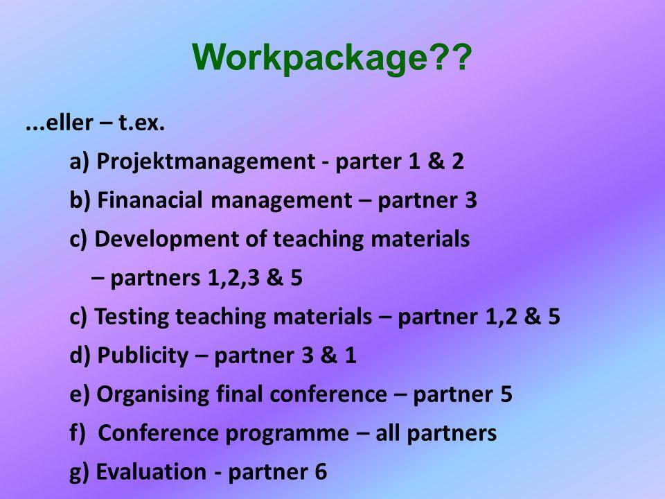 Workpackage??...eller – t.ex. a) Projektmanagement - parter 1 & 2 b) Finanacial management – partner 3 c) Development of teaching materials – partners