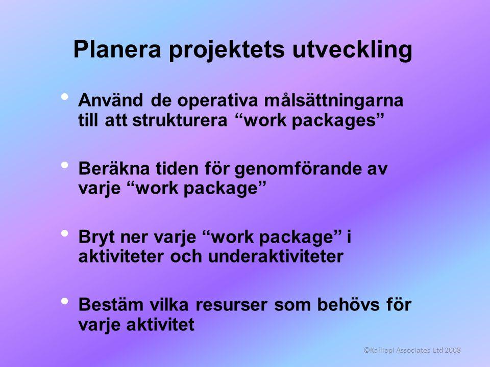 """©Kalliopi Associates Ltd 2008 Planera projektets utveckling • Använd de operativa målsättningarna till att strukturera """"work packages"""" • Beräkna tiden"""
