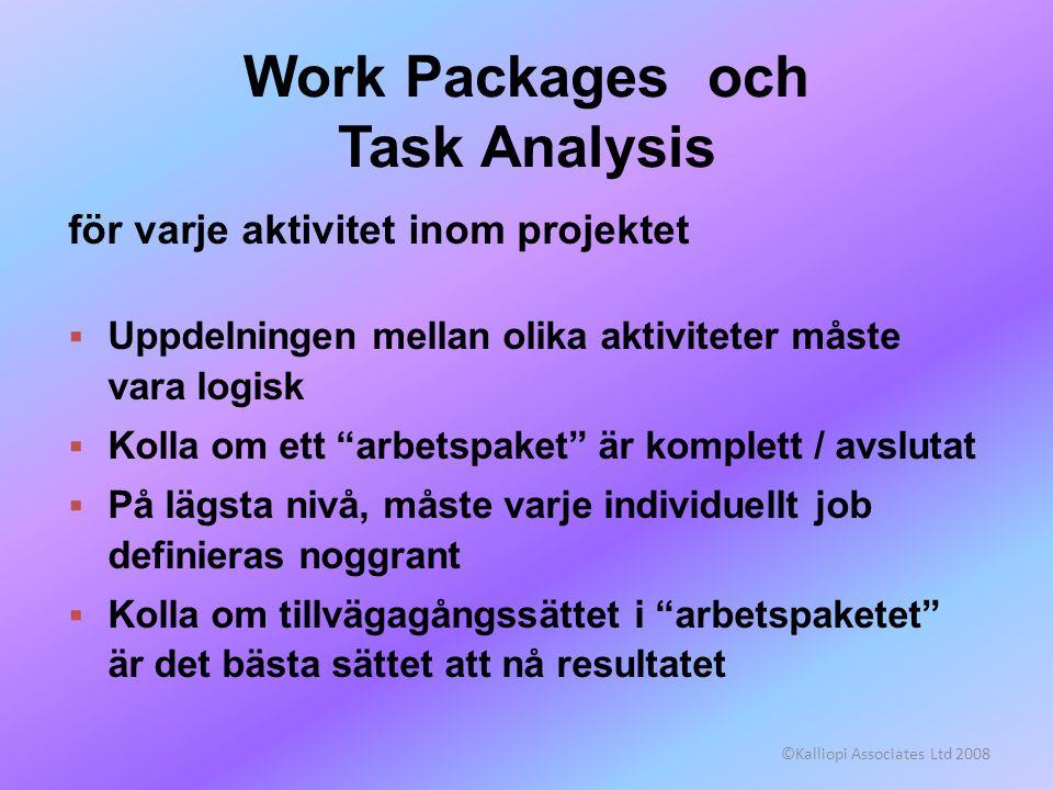 ©Kalliopi Associates Ltd 2008 Work Packages och Task Analysis för varje aktivitet inom projektet  Uppdelningen mellan olika aktiviteter måste vara logisk  Kolla om ett arbetspaket är komplett / avslutat  På lägsta nivå, måste varje individuellt job definieras noggrant  Kolla om tillvägagångssättet i arbetspaketet är det bästa sättet att nå resultatet