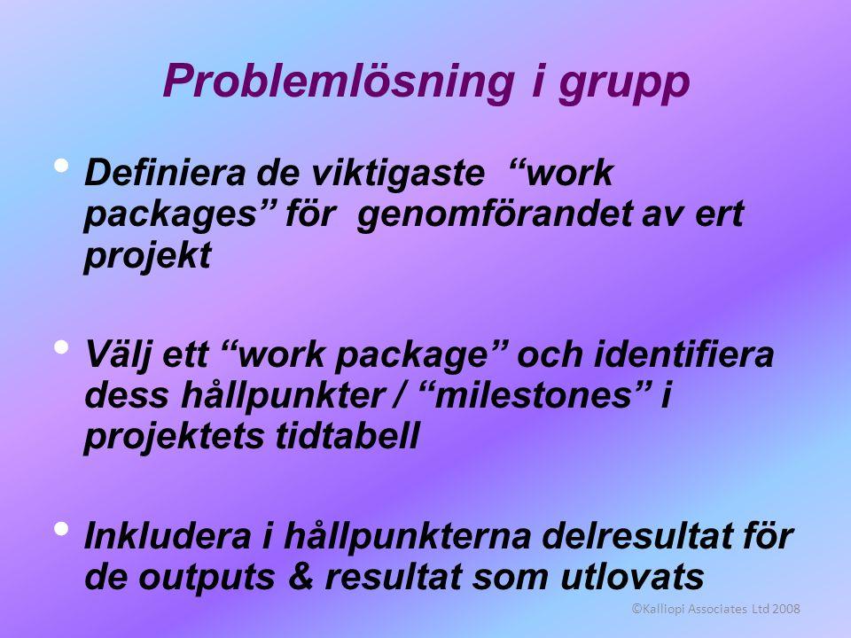 ©Kalliopi Associates Ltd 2008 Problemlösning i grupp • Definiera de viktigaste work packages för genomförandet av ert projekt • Välj ett work package och identifiera dess hållpunkter / milestones i projektets tidtabell • Inkludera i hållpunkterna delresultat för de outputs & resultat som utlovats