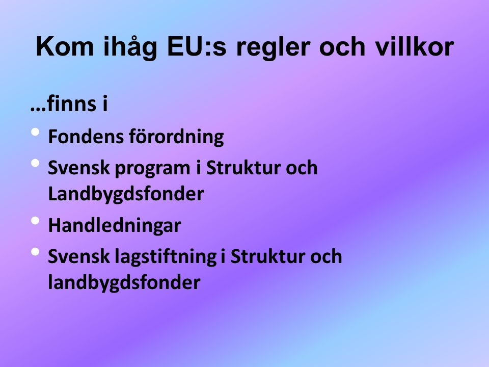 Kom ihåg EU:s regler och villkor …finns i • Fondens förordning • Svensk program i Struktur och Landbygdsfonder • Handledningar • Svensk lagstiftning i Struktur och landbygdsfonder