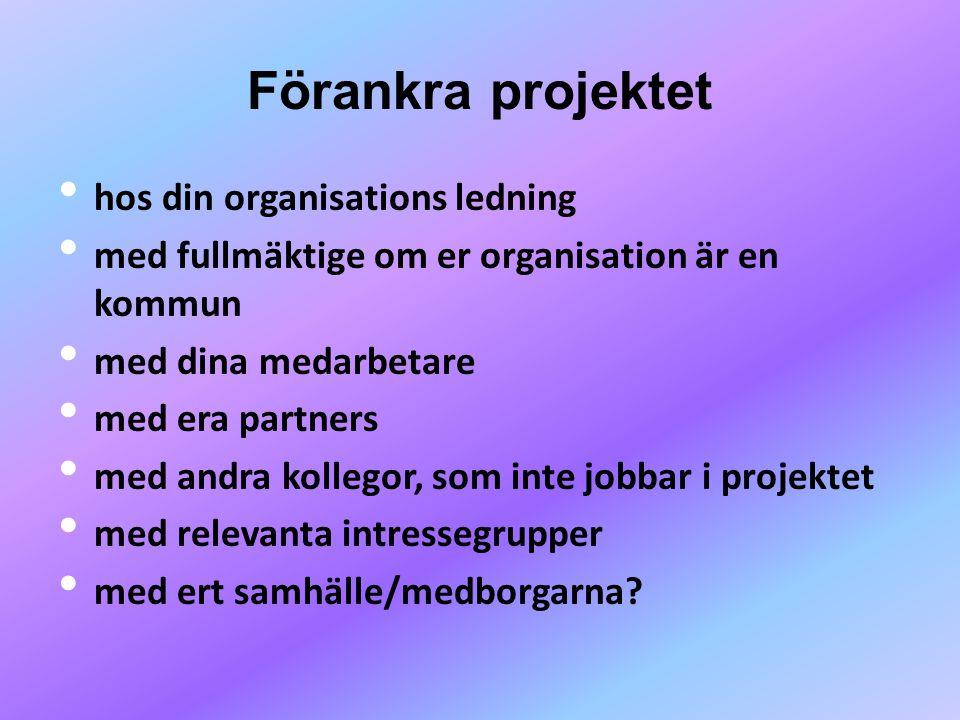 Förankra projektet • hos din organisations ledning • med fullmäktige om er organisation är en kommun • med dina medarbetare • med era partners • med andra kollegor, som inte jobbar i projektet • med relevanta intressegrupper • med ert samhälle/medborgarna?