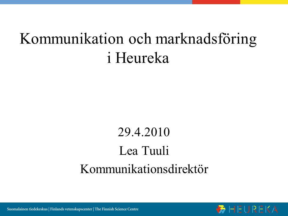 Kommunikation och marknadsföring i Heureka 29.4.2010 Lea Tuuli Kommunikationsdirektör