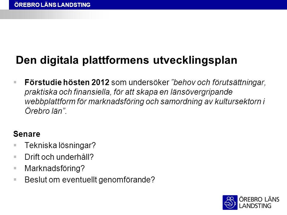 ÖREBRO LÄNS LANDSTING Den digitala plattformens utvecklingsplan  Förstudie hösten 2012 som undersöker behov och förutsättningar, praktiska och finansiella, för att skapa en länsövergripande webbplattform för marknadsföring och samordning av kultursektorn i Örebro län .