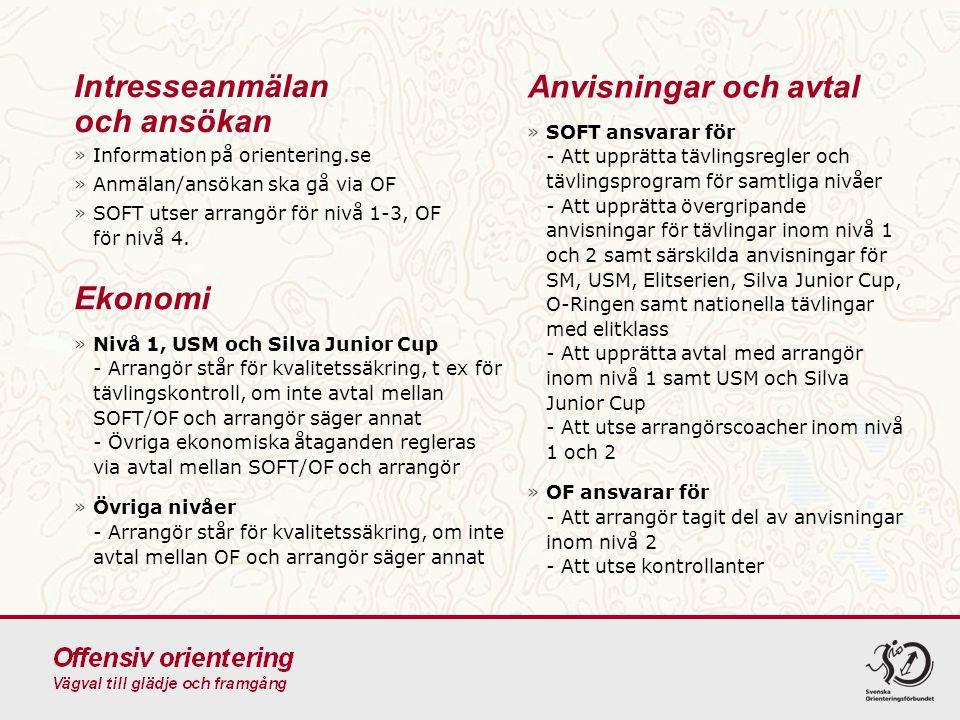 Anvisningar och avtal »SOFT ansvarar för - Att upprätta tävlingsregler och tävlingsprogram för samtliga nivåer - Att upprätta övergripande anvisningar för tävlingar inom nivå 1 och 2 samt särskilda anvisningar för SM, USM, Elitserien, Silva Junior Cup, O-Ringen samt nationella tävlingar med elitklass - Att upprätta avtal med arrangör inom nivå 1 samt USM och Silva Junior Cup - Att utse arrangörscoacher inom nivå 1 och 2 »OF ansvarar för - Att arrangör tagit del av anvisningar inom nivå 2 - Att utse kontrollanter Intresseanmälan och ansökan »Information på orientering.se »Anmälan/ansökan ska gå via OF »SOFT utser arrangör för nivå 1-3, OF för nivå 4.