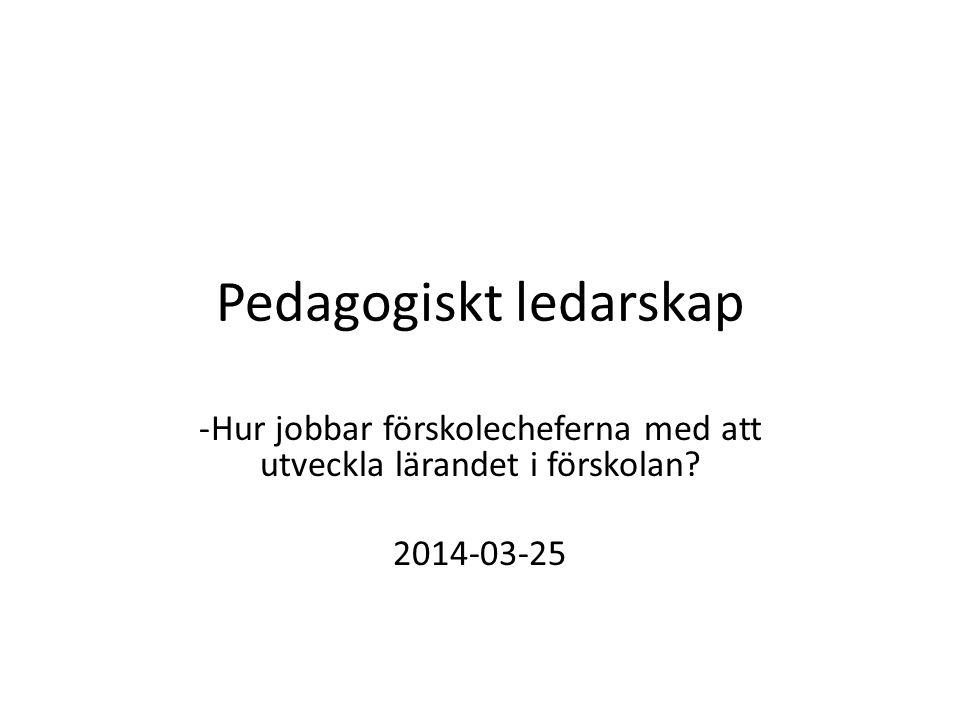Pedagogiskt ledarskap -Hur jobbar förskolecheferna med att utveckla lärandet i förskolan? 2014-03-25